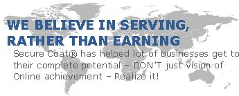 SECURE COAT® BELIEVE IN SERVING, RATHER THAN EARNING